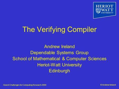 © Andrew IrelandGrand Challenges for Computing Research 2004 The Verifying Compiler Andrew Ireland Dependable Systems Group School of Mathematical & Computer.