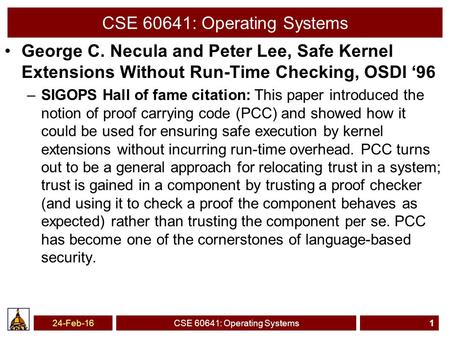 CSE 60641: Operating Systems George C. Necula and Peter Lee, Safe Kernel Extensions Without Run-Time Checking, OSDI '96 –SIGOPS Hall of fame citation: