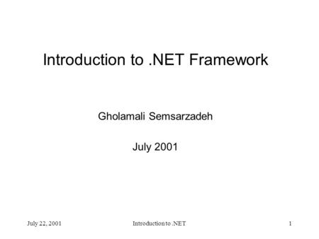 July 22, 2001Introduction to.NET1 Introduction to.NET Framework Gholamali Semsarzadeh July 2001.