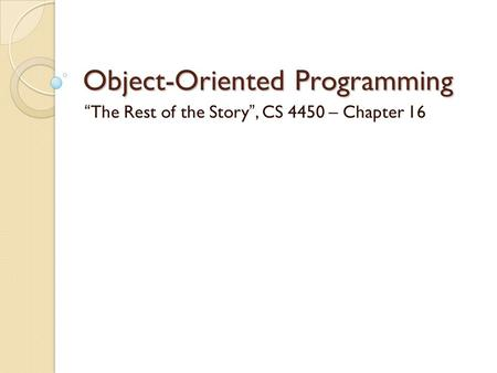 "Object-Oriented Programming ""The Rest of the Story"", CS 4450 – Chapter 16."