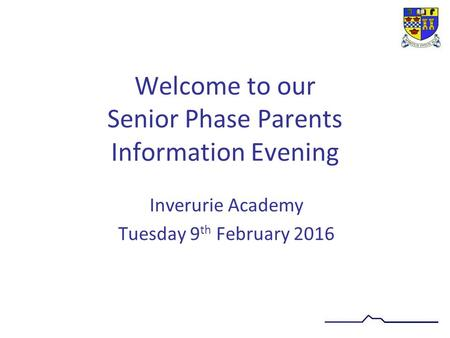 Welcome to our Senior Phase Parents Information Evening Inverurie Academy Tuesday 9 th February 2016.