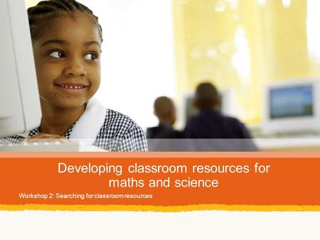 Developing classroom resources for maths and science Workshop 2: Searching for classroom resources.