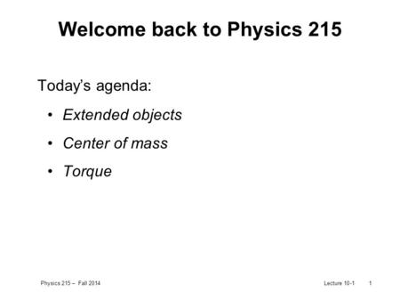 Physics 215 – Fall 2014Lecture 10-11 Welcome back to Physics 215 Today's agenda: Extended objects Center of mass Torque.