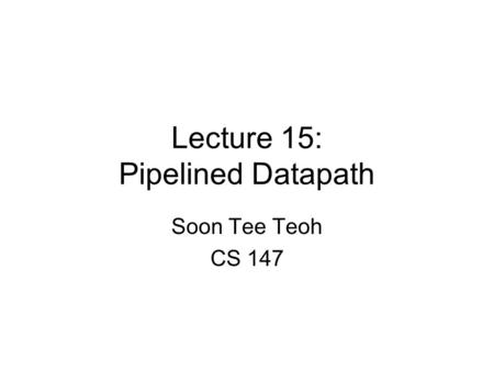Lecture 15: Pipelined Datapath Soon Tee Teoh CS 147.