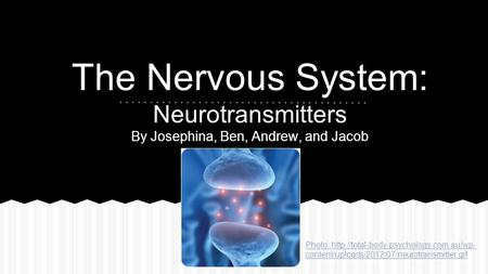 The Nervous System: Neurotransmitters By Josephina, Ben, Andrew, and Jacob Photo:  content/uploads/2012/07/neurotransmitter.gif.