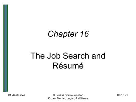 Student slidesBusiness Communication Krizan, Merrier, Logan, & Williams Ch 16 - 1 Chapter 16 The Job Search and Résumé.