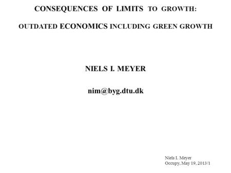 CONSEQUENCES OF LIMITS TO GROWTH: OUTDATED ECONOMICS INCLUDING GREEN GROWTH NIELS I. MEYER Niels I. Meyer Occupy, May 19, 2013/1.