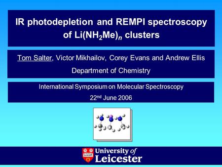 IR photodepletion and REMPI spectroscopy of Li(NH 2 Me) n clusters Tom Salter, Victor Mikhailov, Corey Evans and Andrew Ellis Department of Chemistry International.