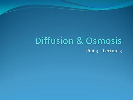 Unit 3 – Lecture 3. Diffusion Diffusion – movement of substances from an area of high concentration to an area of low concentration works to balance the.