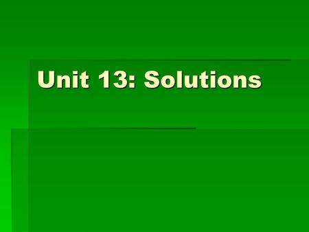 Unit 13: Solutions.  Solution - homogeneous mixture Solvent – substance that dissolves the solute Solute - substance being dissolved.