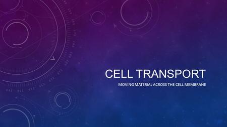 CELL TRANSPORT MOVING MATERIAL ACROSS THE CELL MEMBRANE.