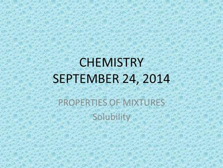CHEMISTRY SEPTEMBER 24, 2014 PROPERTIES OF MIXTURES Solubility.