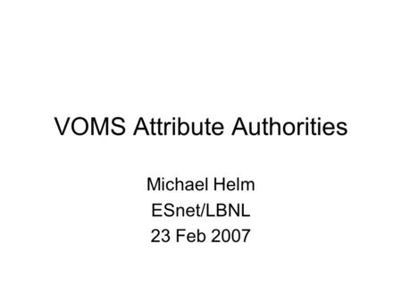 VOMS Attribute Authorities Michael Helm ESnet/LBNL 23 Feb 2007.