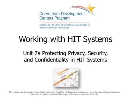 Working with HIT Systems Unit 7a Protecting Privacy, Security, and Confidentiality in HIT Systems This material was developed by Johns Hopkins University,
