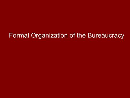 Formal Organization of the Bureaucracy. Four types of agencies: 1)Cabinet Departments 2)Government Corporations 3)Independent Executive Agencies 4)Independent.