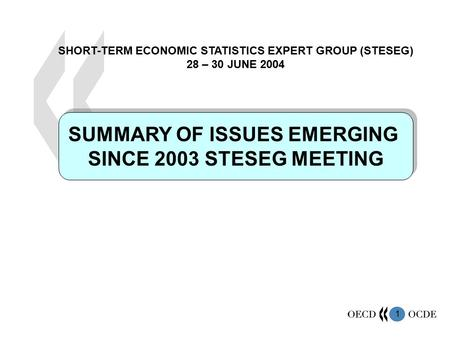 1 SUMMARY OF ISSUES EMERGING SINCE 2003 STESEG MEETING SUMMARY OF ISSUES EMERGING SINCE 2003 STESEG MEETING SHORT-TERM ECONOMIC STATISTICS EXPERT GROUP.