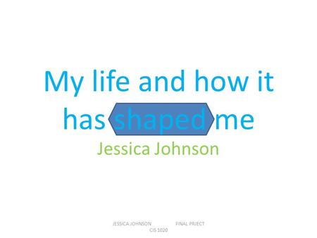 My life and how it has shaped me Jessica Johnson JESSICA JOHNSON FINAL PRJECT CIS 1020.