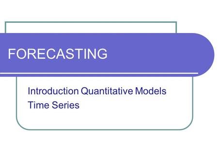 FORECASTING Introduction Quantitative Models Time Series.
