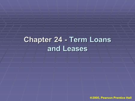 Chapter 24 - Term Loans and Leases  2005, Pearson Prentice Hall.