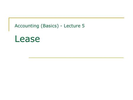 Accounting (Basics) - Lecture 5 Lease. Contents Classification of leases Finance leases - financial statements of lessees and lessors Operating leases.