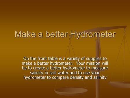 Make a better Hydrometer On the front table is a variety of supplies to make a better hydrometer. Your mission will be to create a better hydrometer to.