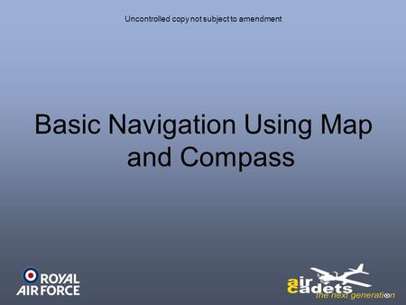 Uncontrolled copy not subject to amendment Basic Navigation Using Map and Compass.