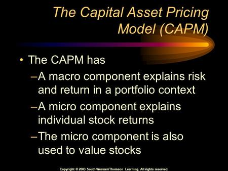 Copyright © 2003 South-Western/Thomson Learning. All rights reserved. The Capital Asset Pricing Model (CAPM) The CAPM has –A macro component explains risk.