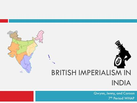 BRITISH IMPERIALISM IN INDIA Qwynn, Jenny, and Caroon 7 th Period WHAP.
