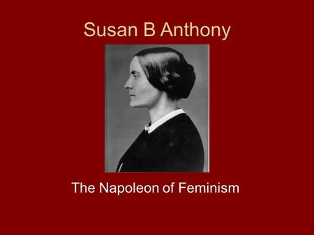 Susan B Anthony The Napoleon of Feminism. Basic Information Born 1820 Died 1906 An ardent reformer, she worked for temperance, abolition, and women's.