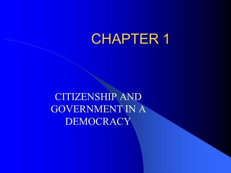 CHAPTER 1 CITIZENSHIP AND GOVERNMENT IN A DEMOCRACY.