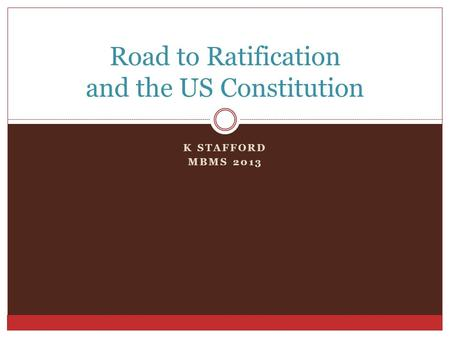K STAFFORD MBMS 2013 Road to Ratification and the US Constitution.