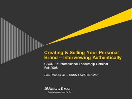 Creating & Selling Your Personal Brand – Interviewing Authentically CSUN EY Professional <strong>Leadership</strong> Seminar Fall 2008 Ron Roberts, Jr. – CSUN Lead Recruiter.