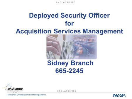 U N C L A S S I F I E D Deployed Security Officer for Acquisition Services Management Sidney Branch 665-2245.