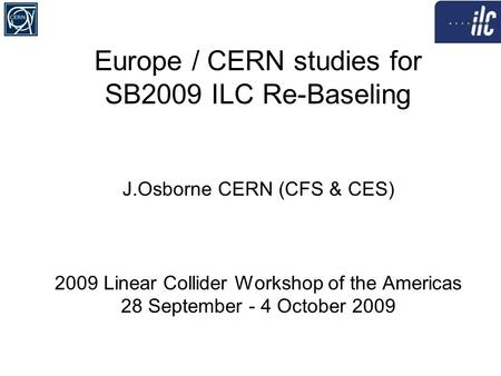 Europe / CERN studies for SB2009 ILC Re-Baseling J.Osborne CERN (CFS & CES) 2009 Linear Collider Workshop of the Americas 28 September - 4 October 2009.