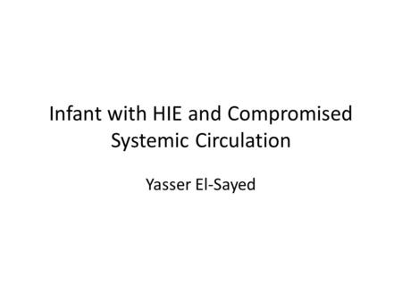 Infant with HIE and Compromised Systemic Circulation Yasser El-Sayed.