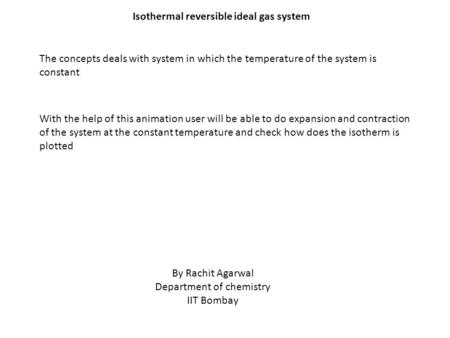 Isothermal reversible ideal gas system The concepts deals with system in which the temperature of the system is constant With the help of this animation.