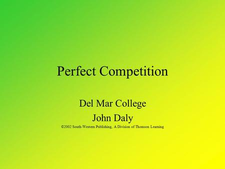 Perfect Competition Del Mar College John Daly ©2002 South-Western Publishing, A Division of Thomson Learning.