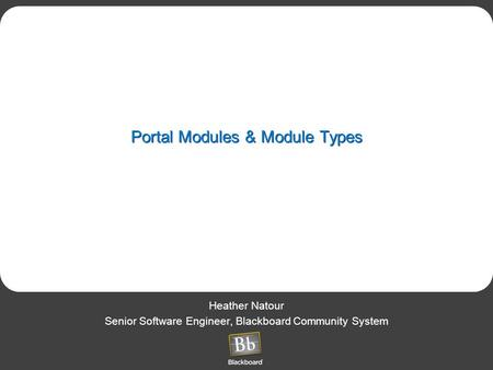 Portal Modules & Module Types Heather Natour Senior Software Engineer, Blackboard Community System.