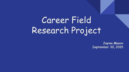 Career Field Research Project Jayme Mason September 30, 2015.