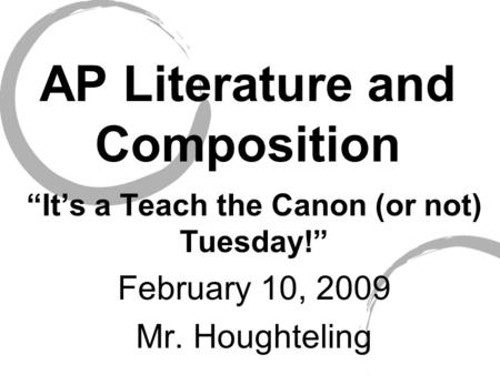 "AP Literature and Composition ""It's a Teach the Canon (or not) Tuesday!"" February 10, 2009 Mr. Houghteling."