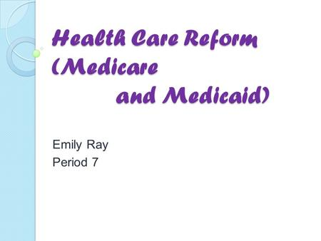 Health Care Reform (Medicare and Medicaid) Emily Ray Period 7.