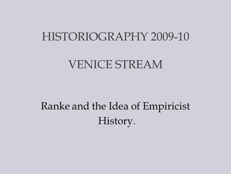 HISTORIOGRAPHY 2009-10 VENICE STREAM Ranke and the Idea of Empiricist History.