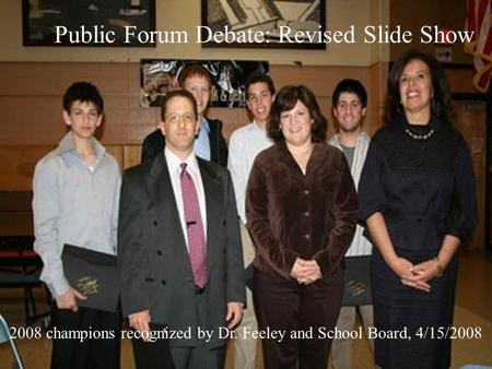 Public Forum Debate: Revised Slide Show 2008 champions recognized by Dr. Feeley and School Board, 4/15/2008.