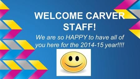 WELCOME CARVER STAFF! We are so HAPPY to have all of you here for the 2014-15 year!!!!