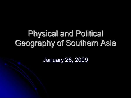 Physical and Political Geography of Southern Asia January 26, 2009.