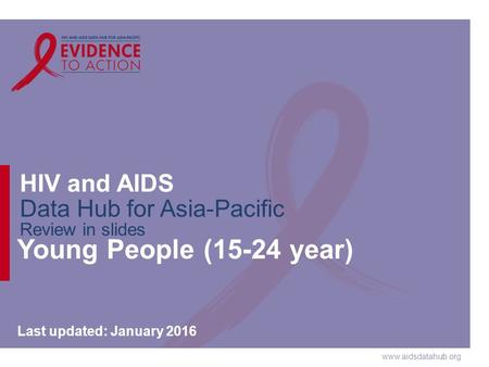 Www.aidsdatahub.org HIV and AIDS Data Hub for Asia-Pacific Review in slides Young People (15-24 year) Last updated: January 2016.
