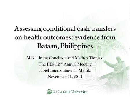 Assessing conditional cash transfers on health outcomes: evidence from Bataan, Philippines Mitzie Irene Conchada and Marites Tiongco The PES 52 nd Annual.