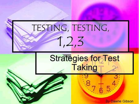 TESTING, TESTING, 1,2,3 Strategies for Test Taking By Dawne Gibson.