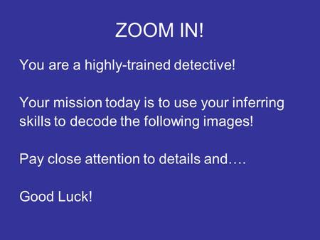 ZOOM IN! You are a highly-trained detective! Your mission today is to use your inferring skills to decode the following images! Pay close attention to.