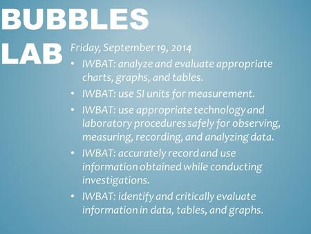 BUBBLES LAB Friday, September 19, 2014 IWBAT: analyze and evaluate appropriate charts, graphs, and tables. IWBAT: use SI units for measurement. IWBAT: